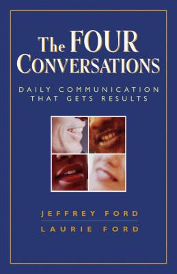The Four Conversations: Daily Communication That Gets Results - Ford, Jeffrey D, Ph.D., and Ford, Laurie
