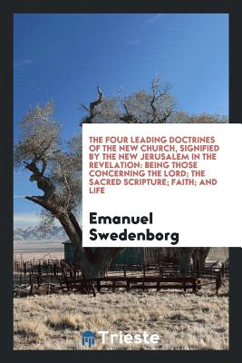 The Four Leading Doctrines of the New Church, Signified by the New Jerusalem in the Revelation: Being Those Concerning the Lord; The Sacred Scripture; Faith; And Life - Swedenborg, Emanuel