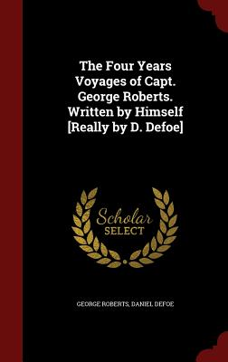 The Four Years Voyages of Capt. George Roberts. Written by Himself [Really by D. Defoe] - Roberts, George