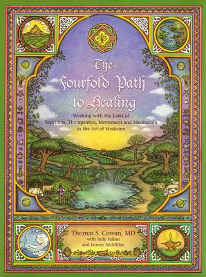 The Fourfold Path to Healing: Working with the Laws of Nutrition, Therapeutics, Movement, and Meditation in the Art of Medicine - Cowan, Tom, and Fallon, Sally