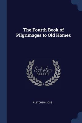 The Fourth Book of Pilgrimages to Old Homes - Moss, Fletcher