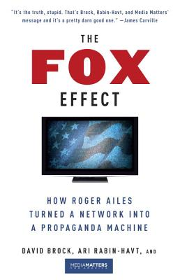 The Fox Effect: How Roger Ailes Turned a Network Into a Propaganda Machine - Brock, David, and Rabin-Havt, Ari, and Media Matters for America