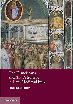 The Franciscans and Art Patronage in Late Medieval Italy - Bourdua, Louise