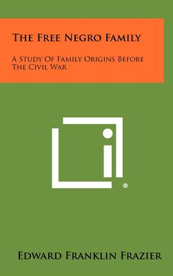 The Free Negro Family: A Study of Family Origins Before the Civil War - Frazier, Edward Franklin