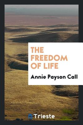 The Freedom of Life - Call, Annie Payson