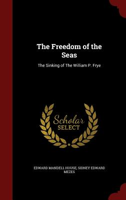 The Freedom of the Seas: The Sinking of the William P. Frye - House, Edward Mandell, and Mezes, Sidney Edward