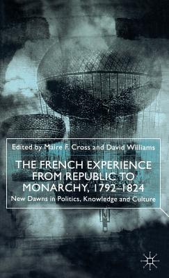 The French Experience from Republic to Monarchy, 1792-1824: New Dawns in Politics, Knowledge and Culture - Cross, M (Editor), and Williams, D, Dr. (Editor)