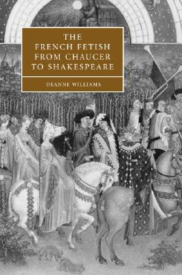 The French Fetish from Chaucer to Shakespeare - Williams, Deanne