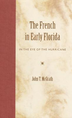 The French in Early Florida: In the Eye of the Hurricane - McGrath, John T