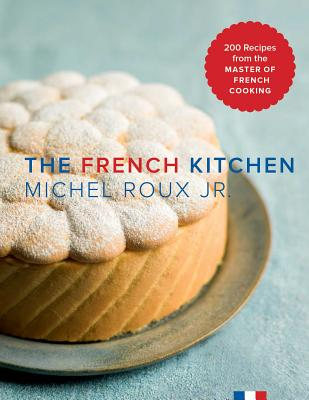 The French Kitchen: 200 Recipes from the Master of French Cooking - Roux Jr, Michel