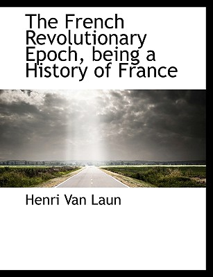 The French Revolutionary Epoch, Being a History of France - Van Laun, Henri