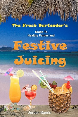 The Fresh Bartender's: A Guide To Healthy Parties And Festive Juicing - Maerin, Jordan