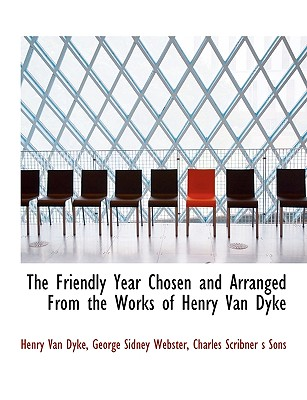 The Friendly Year Chosen and Arranged from the Works of Henry Van Dyke - Van Dyke, Henry, and Webster, George Sidney, and Charles Scribner S Sons, Scribner S Sons (Creator)