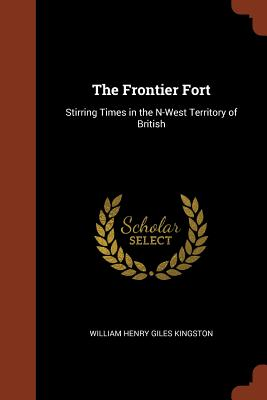 The Frontier Fort: Stirring Times in the N-West Territory of British - Kingston, William Henry Giles