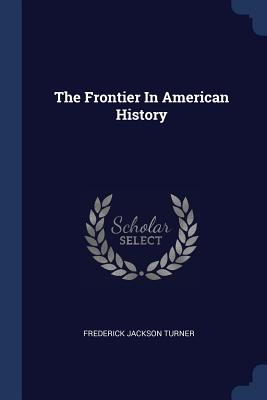 The Frontier in American History - Turner, Frederick Jackson
