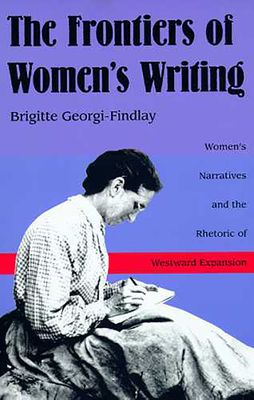 The Frontiers of Women's Writing: Women's Narratives and the Rhetoric of Westward Expansion - Georgi-Findlay, Brigitte