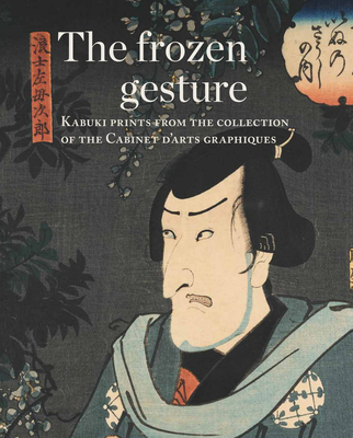 The Frozen Gesture: Kabuki Prints from the Collection of the Cabinet Darts Graphiques - Tinios, Ellis, and Rumelin, Christian, and Thomsen, Hans Bjarne