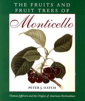 The Fruits and Fruit Trees of Monticello: Thomas Jefferson and the Origins of American Horticulture - Hatch, Peter J