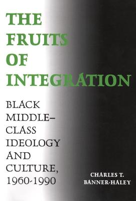 The Fruits of Integration Fruits of Integration: Black Middle-Class Ideology and Culture, 1960-1990 Black Middle-Class Ideology and Culture, 1960-1990 - Banner-Haley, Charles P