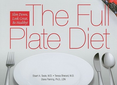 The Full Plate Diet: Slim Down, Look Great, Be Healthy! - Seale, Stuart A, and Sherard, Teresa, and Fleming, Diana