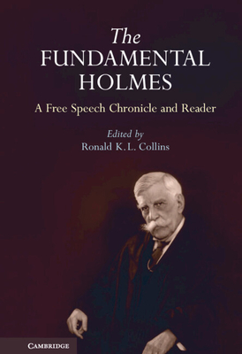 The Fundamental Holmes: A Free Speech Chronicle and Reader: Selections from the Opinions, Books, Articles, Speeches, Letters and Other Writings by and about Oliver Wendell Holmes, Jr. - Holmes, Oliver Wendell, Jr., and Collins, Ronald K L (Editor)