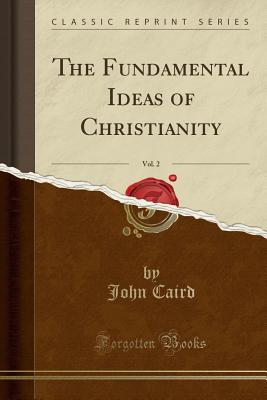The Fundamental Ideas of Christianity, Vol. 2 (Classic Reprint) - Caird, John