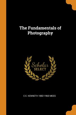 The Fundamentals of Photography - Mees, C E Kenneth 1882-1960