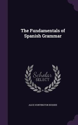 The Fundamentals of Spanish Grammar - Bushee, Alice Huntington