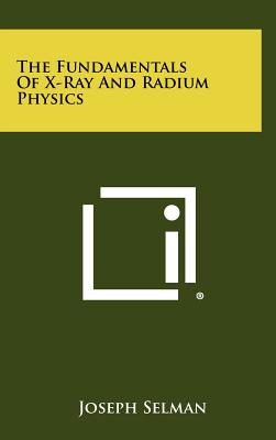 The Fundamentals of X-Ray and Radium Physics - Selman, Joseph