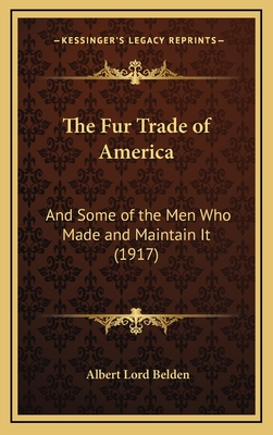 The Fur Trade of America: And Some of the Men Who Made and Maintain It (1917) - Belden, Albert Lord