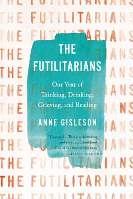 The Futilitarians: Our Year of Thinking, Drinking, Grieving, and Reading - Gisleson, Anne