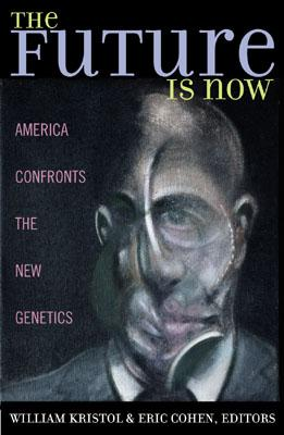 The Future Is Now: America Confronts the New Genetics - William, Kristol (Editor), and Cohen, Eric (Contributions by), and Annas, George J, J.D., M.P.H. (Contributions by)