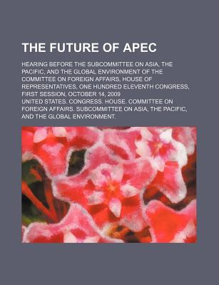 The Future of Apec: Hearing Before the Subcommittee on Asia, the Pacific, and the Global Environment of the Committee on Foreign Affairs - United States Congressional House, and United States Congress House