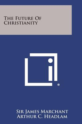 The Future of Christianity - Marchant, James, Sir, and Headlam, Arthur C
