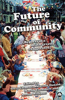 The Future of Community: Reports of a Death Greatly Exaggerated - Clements, Dave (Editor), and Donald, Alastair (Editor), and Earnshaw, Martin (Editor)
