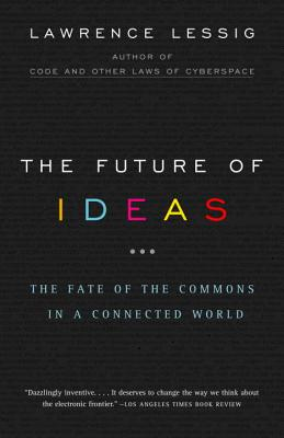 The Future of Ideas: The Fate of the Commons in a Connected World - Lessig, Lawrence