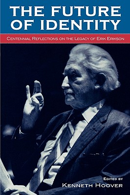The Future of Identity: Centennial Reflections on the Legacy of Erik Erikson - Hoover, Kenneth (Contributions by), and Coles, Robert (Contributions by), and Erickson, Lena Klintbjer (Contributions by)