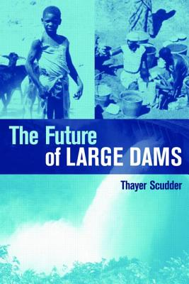 The Future of Large Dams: Dealing with Social, Environmental, Institutional and Political Costs - Scudder, Thayer