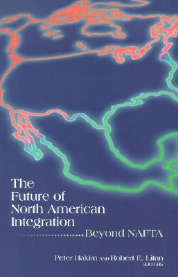 The Future of North American Integration: Beyond NAFTA - Hakim, Peter (Editor), and Litan, Robert E (Editor)