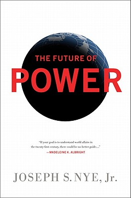 The Future of Power: And Use in the Twenty-first Century - Nye, Joseph S., Jr.
