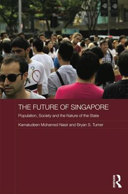 The Future of Singapore: Population, Society and the Nature of the State - Nasir, Kamaludeen Mohamed, and Turner, Bryan S., Professor