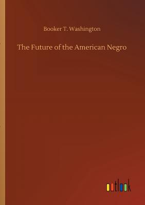 The Future of the American Negro - Washington, Booker T