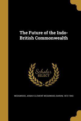The Future of the Indo-British Commonwealth - Wedgwood, Josiah Clement Wedgwood Baron (Creator)