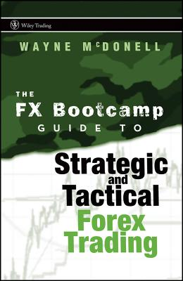 The FX Bootcamp Guide to Strategic and Tactical Forex Trading - McDonell, Wayne
