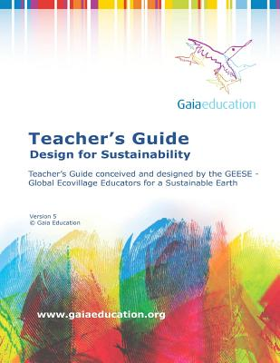 The Gaia Education Teacher's Guide: Design for Sustainability - Education, Gaia, and Fellowship for Intentional Community (Prepared for publication by)