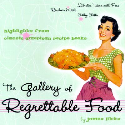 The Gallery of Regrettable Food: Highlights from Classic American Recipe Books - Lileks, James