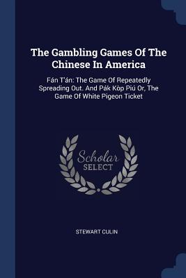The Gambling Games of the Chinese in America: Fán t'Án: The Game of Repeatedly Spreading Out. and Pák Kòp Piú Or, the Game of White Pigeon Ticket - Culin, Stewart