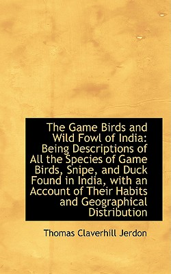 The Game Birds and Wild Fowl of India: A Being Descriptions of All the Species of Game Birds, Snipe - Jerdon, Thomas Claverhill