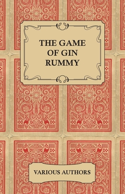 The Game of Gin Rummy - A Collection of Historical Articles on the Rules and Tactics of Gin Rummy - Various