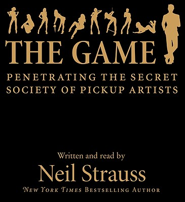 The Game: Penetrating the Secret Society of Pickup Artists - Strauss, Neil (Read by)